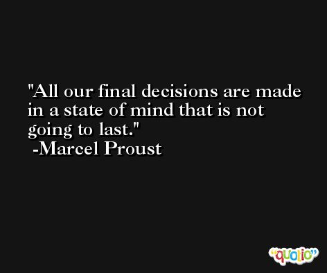All our final decisions are made in a state of mind that is not going to last.  -Marcel Proust
