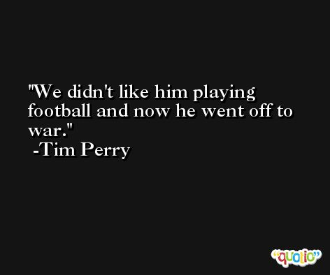 We didn't like him playing football and now he went off to war. -Tim Perry