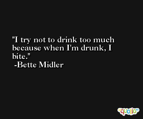 I try not to drink too much because when I'm drunk, I bite. -Bette Midler