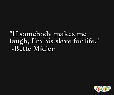 If somebody makes me laugh, I'm his slave for life. -Bette Midler