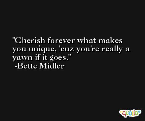 Cherish forever what makes you unique, 'cuz you're really a yawn if it goes. -Bette Midler
