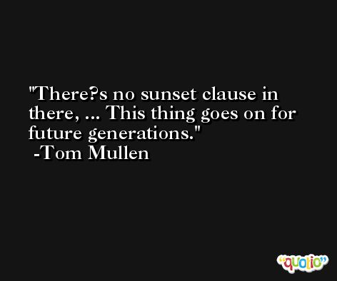 There?s no sunset clause in there, ... This thing goes on for future generations. -Tom Mullen