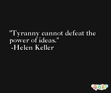 Tyranny cannot defeat the power of ideas. -Helen Keller