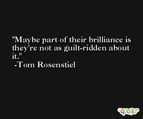 Maybe part of their brilliance is they're not as guilt-ridden about it. -Tom Rosenstiel