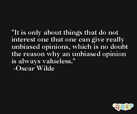 It is only about things that do not interest one that one can give really unbiased opinions, which is no doubt the reason why an unbiased opinion is always valueless.  -Oscar Wilde
