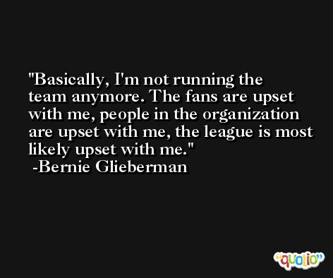 Basically, I'm not running the team anymore. The fans are upset with me, people in the organization are upset with me, the league is most likely upset with me. -Bernie Glieberman