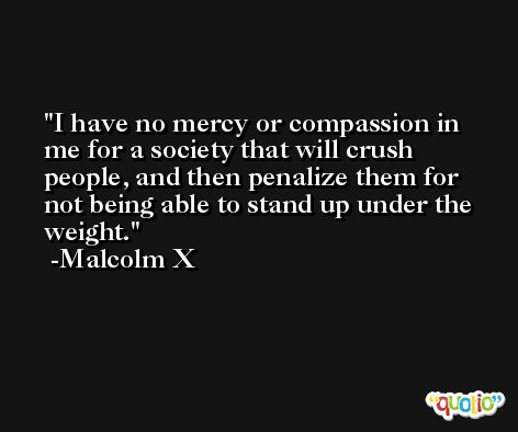 I have no mercy or compassion in me for a society that will crush people, and then penalize them for not being able to stand up under the weight. -Malcolm X