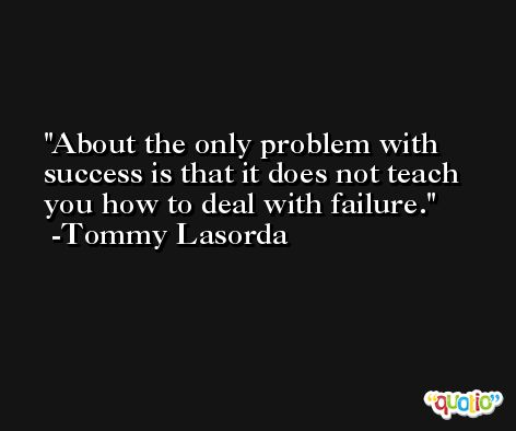 About the only problem with success is that it does not teach you how to deal with failure. -Tommy Lasorda