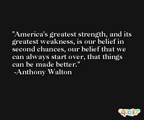 America's greatest strength, and its greatest weakness, is our belief in second chances, our belief that we can always start over, that things can be made better. -Anthony Walton