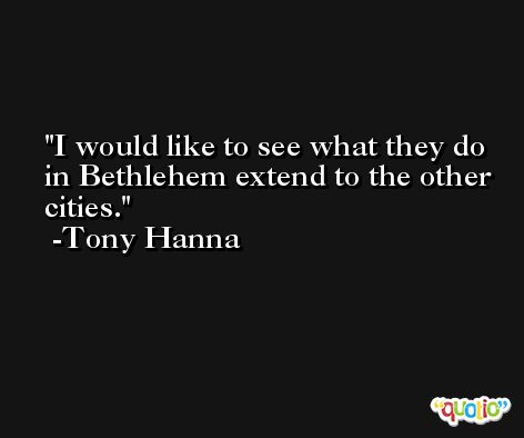 I would like to see what they do in Bethlehem extend to the other cities. -Tony Hanna