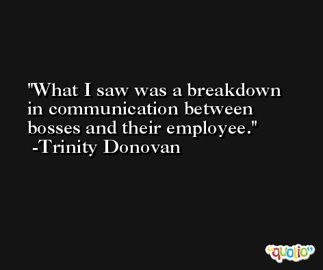 What I saw was a breakdown in communication between bosses and their employee. -Trinity Donovan