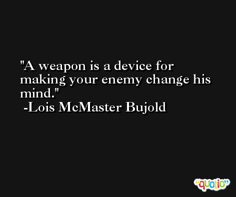 A weapon is a device for making your enemy change his mind. -Lois McMaster Bujold