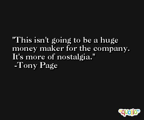 This isn't going to be a huge money maker for the company. It's more of nostalgia. -Tony Page