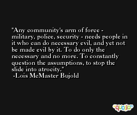 Any community's arm of force - military, police, security - needs people in it who can do necessary evil, and yet not be made evil by it. To do only the necessary and no more. To constantly question the assumptions, to stop the slide into atrocity. -Lois McMaster Bujold