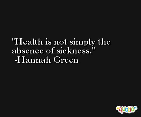 Health is not simply the absence of sickness. -Hannah Green