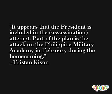 It appears that the President is included in the (assassination) attempt. Part of the plan is the attack on the Philippine Military Academy in February during the homecoming. -Tristan Kison