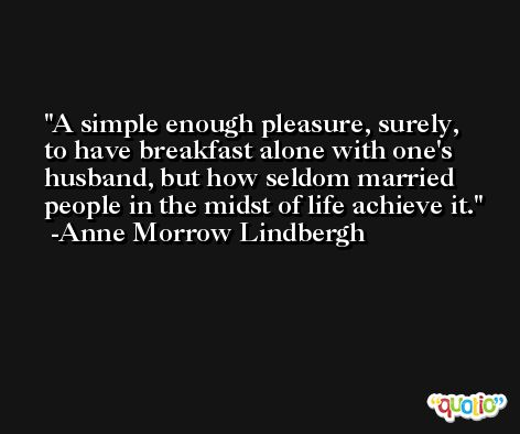 A simple enough pleasure, surely, to have breakfast alone with one's husband, but how seldom married people in the midst of life achieve it. -Anne Morrow Lindbergh
