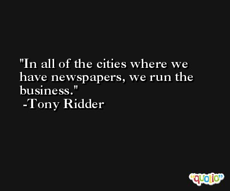 In all of the cities where we have newspapers, we run the business. -Tony Ridder