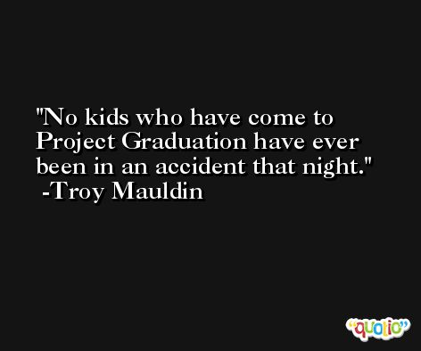 No kids who have come to Project Graduation have ever been in an accident that night. -Troy Mauldin