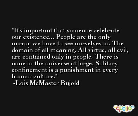 It's important that someone celebrate our existence... People are the only mirror we have to see ourselves in. The domain of all meaning. All virtue, all evil, are contained only in people. There is none in the universe at large. Solitary confinement is a punishment in every human culture. -Lois McMaster Bujold