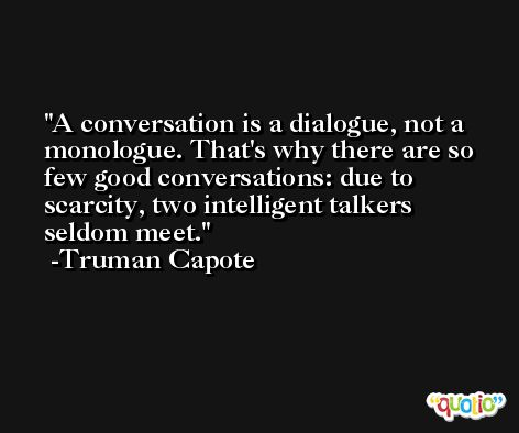 A conversation is a dialogue, not a monologue. That's why there are so few good conversations: due to scarcity, two intelligent talkers seldom meet. -Truman Capote