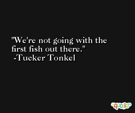 We're not going with the first fish out there. -Tucker Tonkel