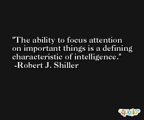 The ability to focus attention on important things is a defining characteristic of intelligence. -Robert J. Shiller