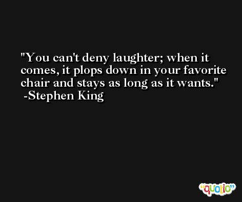 You can't deny laughter; when it comes, it plops down in your favorite chair and stays as long as it wants. -Stephen King