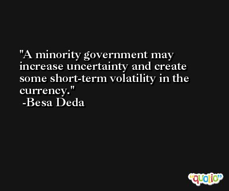 A minority government may increase uncertainty and create some short-term volatility in the currency. -Besa Deda