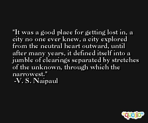 It was a good place for getting lost in, a city no one ever knew, a city explored from the neutral heart outward, until after many years, it defined itself into a jumble of clearings separated by stretches of the unknown, through which the narrowest. -V. S. Naipaul