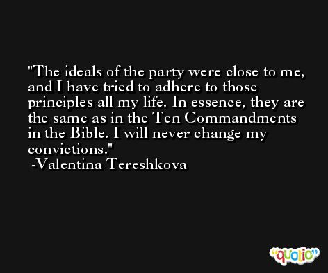The ideals of the party were close to me, and I have tried to adhere to those principles all my life. In essence, they are the same as in the Ten Commandments in the Bible. I will never change my convictions. -Valentina Tereshkova