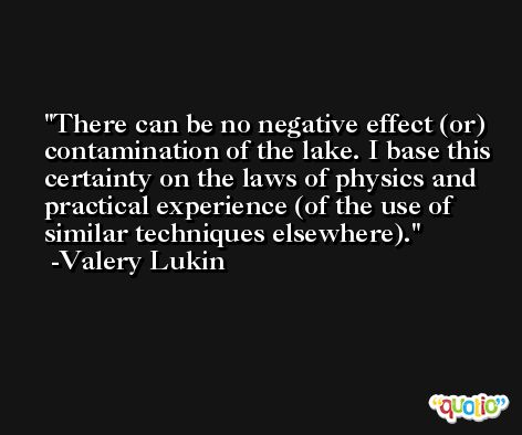 There can be no negative effect (or) contamination of the lake. I base this certainty on the laws of physics and practical experience (of the use of similar techniques elsewhere). -Valery Lukin