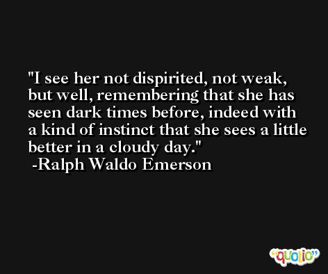 I see her not dispirited, not weak, but well, remembering that she has seen dark times before, indeed with a kind of instinct that she sees a little better in a cloudy day. -Ralph Waldo Emerson