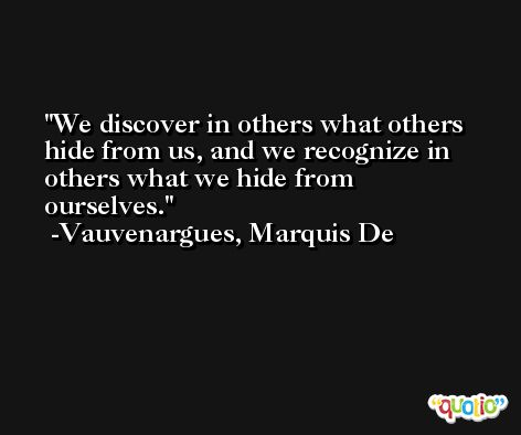 We discover in others what others hide from us, and we recognize in others what we hide from ourselves. -Vauvenargues, Marquis De