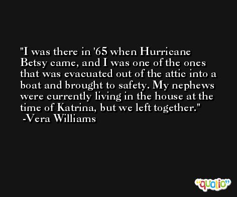 I was there in '65 when Hurricane Betsy came, and I was one of the ones that was evacuated out of the attic into a boat and brought to safety. My nephews were currently living in the house at the time of Katrina, but we left together. -Vera Williams