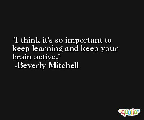 I think it's so important to keep learning and keep your brain active. -Beverly Mitchell
