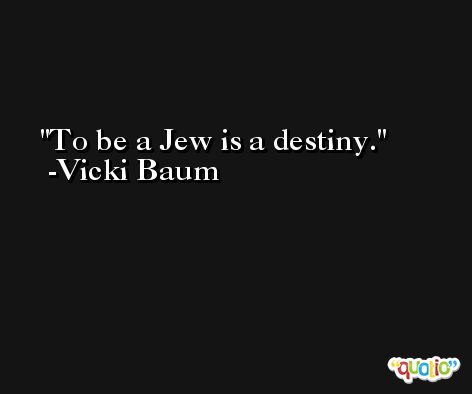 To be a Jew is a destiny. -Vicki Baum