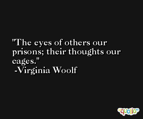 The eyes of others our prisons; their thoughts our cages. -Virginia Woolf