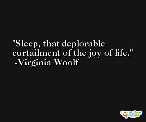 Sleep, that deplorable curtailment of the joy of life. -Virginia Woolf