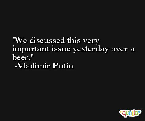 We discussed this very important issue yesterday over a beer. -Vladimir Putin