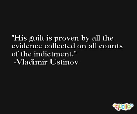 His guilt is proven by all the evidence collected on all counts of the indictment. -Vladimir Ustinov