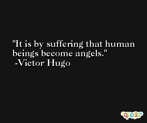 It is by suffering that human beings become angels. -Victor Hugo