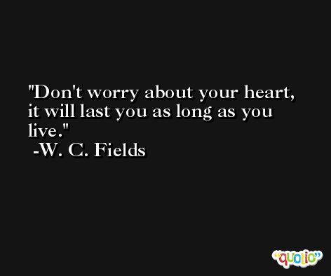 Don't worry about your heart, it will last you as long as you live. -W. C. Fields