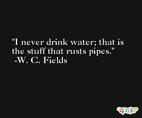 I never drink water; that is the stuff that rusts pipes. -W. C. Fields