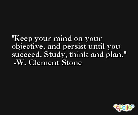 Keep your mind on your objective, and persist until you succeed. Study, think and plan. -W. Clement Stone