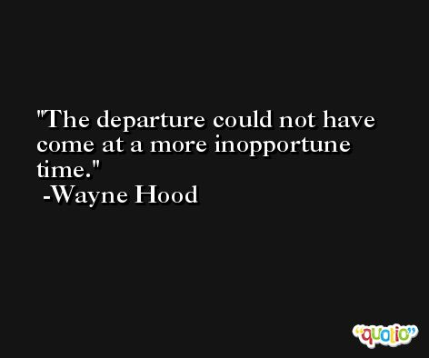 The departure could not have come at a more inopportune time. -Wayne Hood