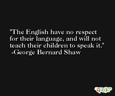 The English have no respect for their language, and will not teach their children to speak it. -George Bernard Shaw