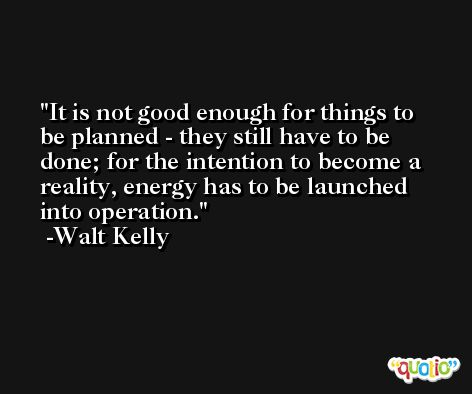 It is not good enough for things to be planned - they still have to be done; for the intention to become a reality, energy has to be launched into operation. -Walt Kelly