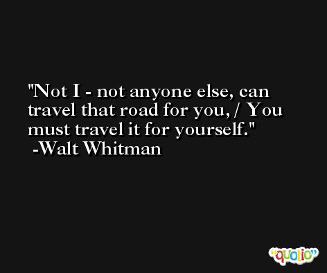 Not I - not anyone else, can travel that road for you, / You must travel it for yourself. -Walt Whitman