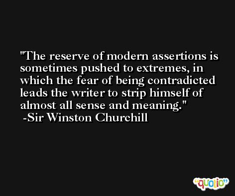 The reserve of modern assertions is sometimes pushed to extremes, in which the fear of being contradicted leads the writer to strip himself of almost all sense and meaning. -Sir Winston Churchill